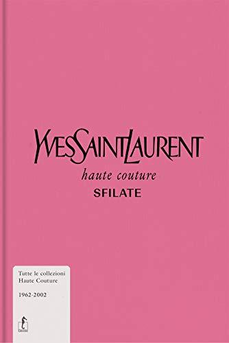 Yves Saint-Laurent. Haute couture. Sfilate. Tutte le collezioni haute couture 1962-2002. Ediz. illustrata