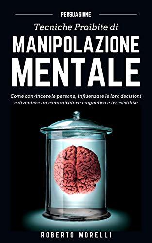 PERSUASIONE: Tecniche Proibite di Manipolazione Mentale - come convincere le persone, influenzare le loro decisioni e diventare un comunicatore magnetico ... (Comunicazione Efficace Vol. 2)