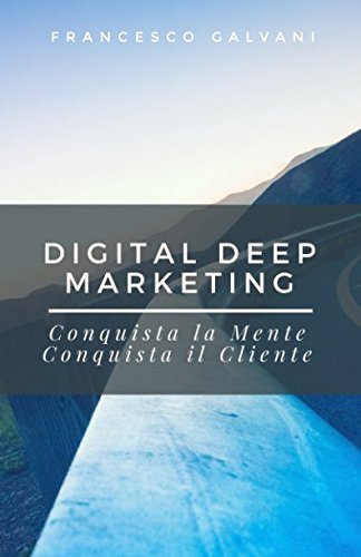 Digital Deep Marketing: Conquista la Mente, Conquista il Cliente