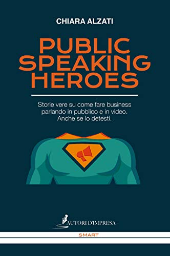 Public speaking heroes. Storie vere su come fare business parlando in pubblico e in video. Anche se lo detesti