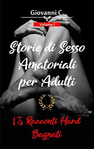 Storie di Sesso Amatoriali per Adulti | 13 Racconti Hard Bagnati: (Racconti Erotici Stuzzicanti e Storie Sporche Brevi per Uomini e Donne) | Volume I
