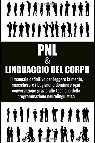 PNL E LINGUAGGIO DEL CORPO; Il manuale definitivo per leggere la mente, smascherare i bugiardi e dominare ogni conversazione grazie alle tecniche della programmazione neurolinguistica