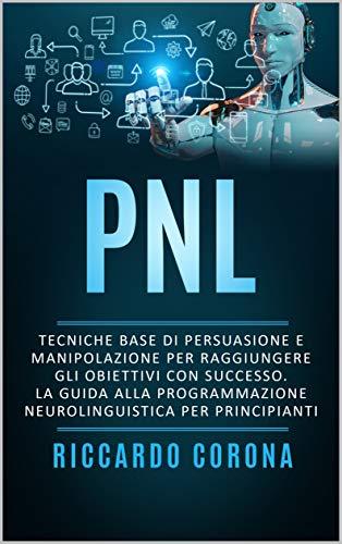 PNL : Tecniche base di persuasione e manipolazione per raggiungere gli obiettivi con successo. La guida alla programmazione neurolinguistica per principianti