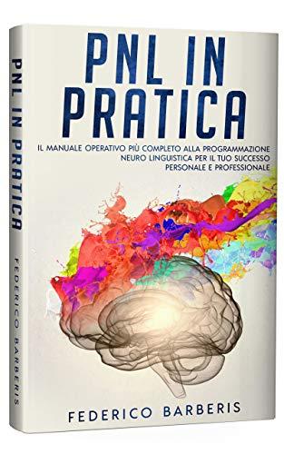 PNL in Pratica: Il Manuale Operativo più Completo alla Programmazione Neuro Linguistica per il Tuo Successo Personale e Professionale