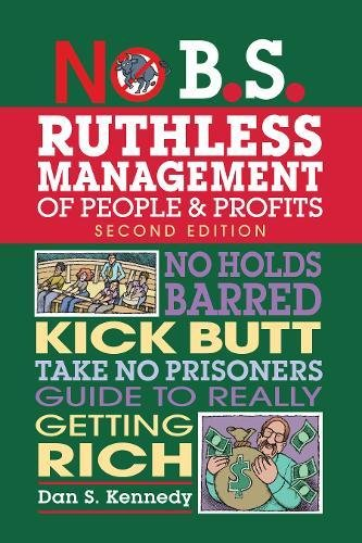 No B.S. Ruthless Management of People and Profits: No Holds Barred, Kick Butt, Take No Prisoners Guide to Really Getting Rich