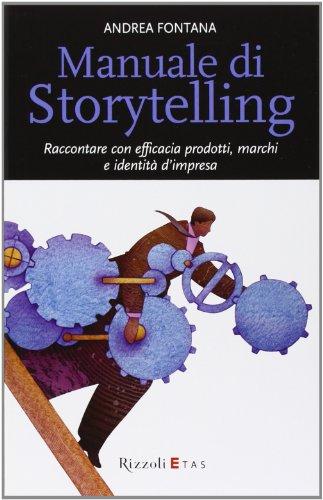 Manuale di storytelling. Raccontare con efficacia prodotti, marchi e identità d'impresa