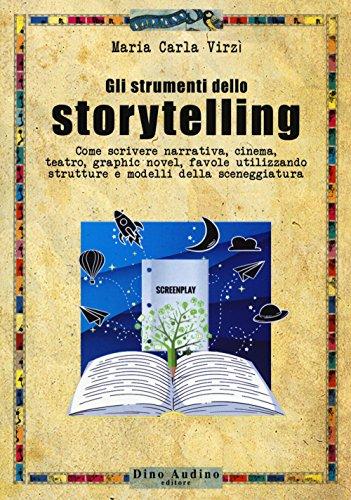 Gli strumenti dello storytelling. Come scrivere narrativa, cinema, teatro, graphic novel, favole utilizzando strutture e modelli della sceneggiatura